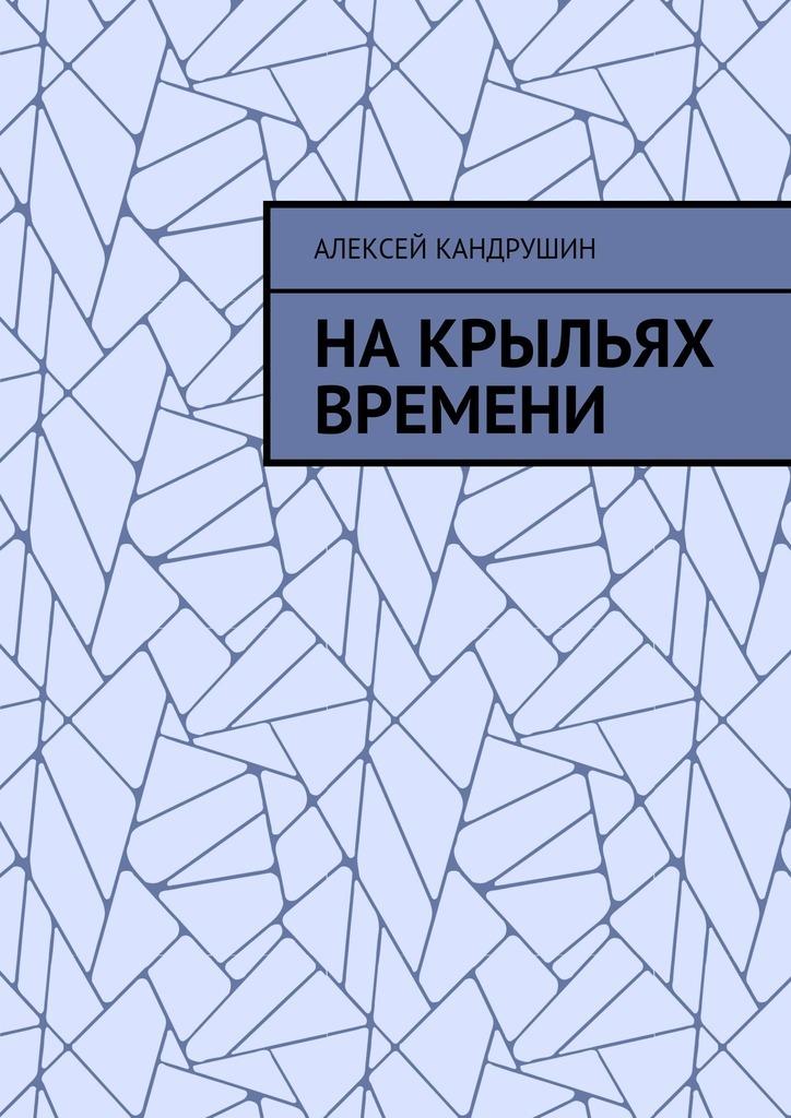 Алексей Кандрушин Накрыльях времени