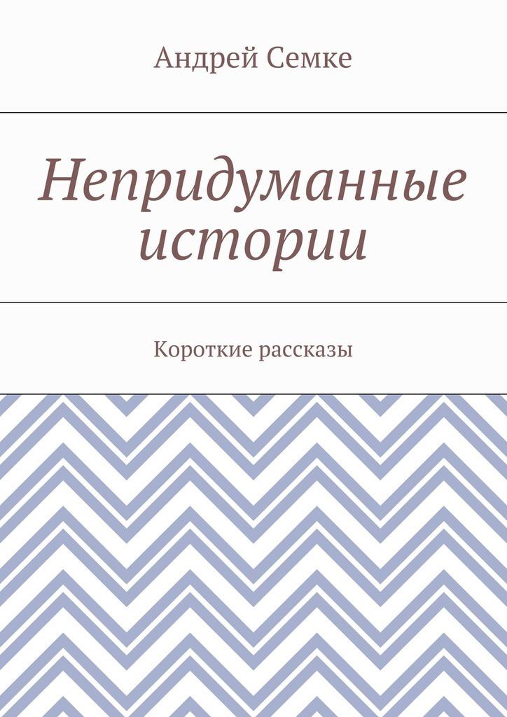 Андрей Семке Непридуманные истории. Короткие рассказы лари лисил дорога между станциями