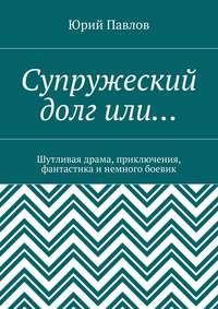 Юрий Павлов - Супружеский долгили… Шутливая драма, приключения, фантастика и немного боевик