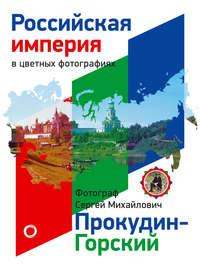 - Российская Империя в цветных фотографиях. Фотограф Сергей Михайлович Прокудин-Горский