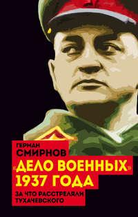 Смирнов, Герман  - «Дело военных» 1937 года. За что расстреляли Тухачевского