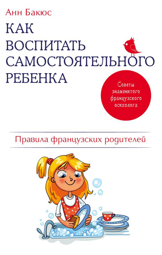 Анн Бакюс - Как воспитать самостоятельного ребенка. Правила французских родителей
