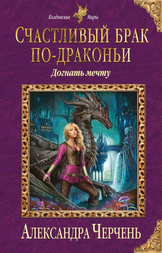 Александра Черчень Счастливый брак по-драконьи. Догнать мечту красавец мужчина