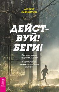 Сафиоллин, Дмитрий  - Действуй! Беги! Книга-мотивация на правильный бег. С чего начинать и каких плюсов ждать от жизни