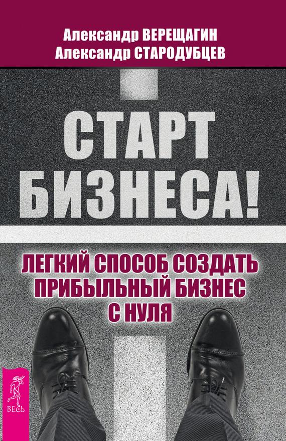 Александр Верещагин Старт бизнеса! Легкий способ создать прибыльный бизнес с нуля