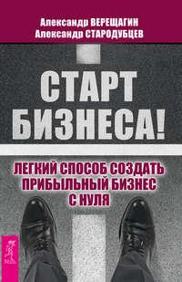 Верещагин, Александр  - Старт бизнеса! Легкий способ создать прибыльный бизнес с нуля