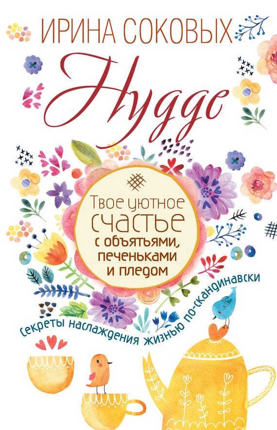 Ирина Соковых Hygge. Твое уютное счастье с объятьями, печеньками и пледом. Секреты наслаждения жизнью по-скандинавски