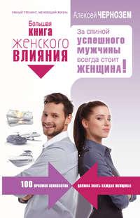 Чернозем, Алексей  - Большая книга женского влияния. За спиной успешного мужчины всегда стоит женщина!