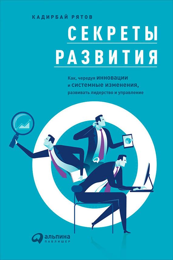 Кадирбай Рятов Секреты развития: Как, чередуя инновации и системные изменения, развивать лидерство и управление кадирбай рятов секреты развития как чередуя инновации и системные изменения развивать лидерство и управление