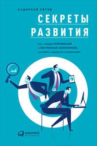 - Секреты развития: Как, чередуя инновации и системные изменения, развивать лидерство и управление