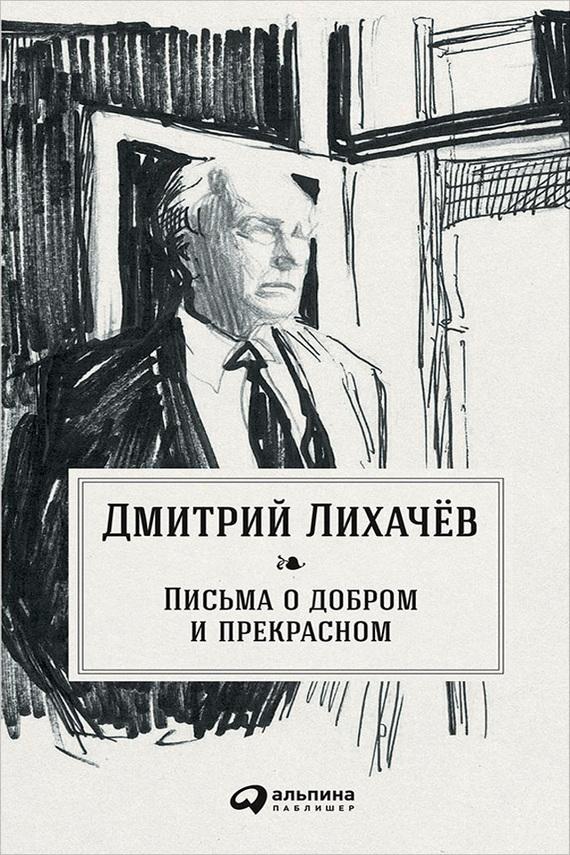 Дмитрий Лихачев Письма о добром и прекрасном лихачев д мысли о жизни письма о добром