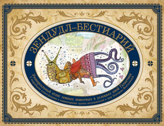 Екатерина Иолтуховская Зендудл-бестиарий. Книга-буриме. Универсальный атлас животных из жизни и воображения книга