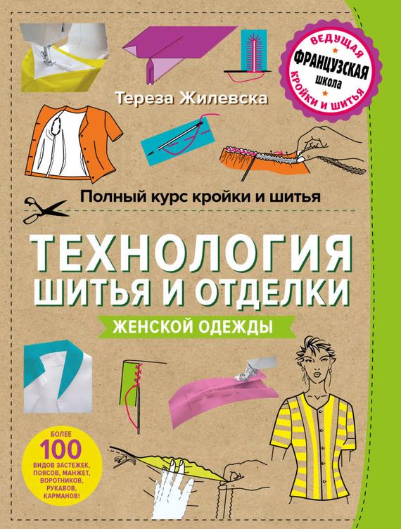 Тереза Жилевска Полный курс кройки и шитья. Технология шитья и отделки женской одежды веремеева о библия кройки и шитья