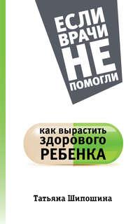Шипошина, Татьяна  - Как вырастить здорового ребенка