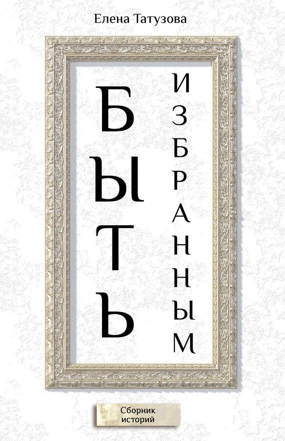 Елена Татузова Быть избранным. Сборник историй