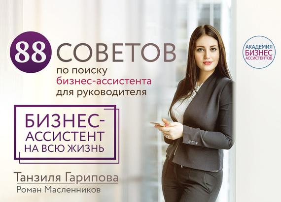 Роман Масленников, Танзиля Гарипова - 88 советов по поиску бизнес-ассистента для руководителя. Как нанять бизнес-ассистента на всю жизнь