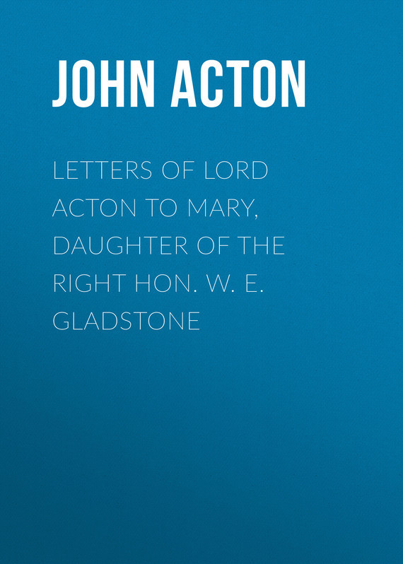 Acton John Emerich Edward Dalberg Acton, Baron Letters of Lord Acton to Mary, Daughter of the Right Hon. W. E. Gladstone парка gladstone