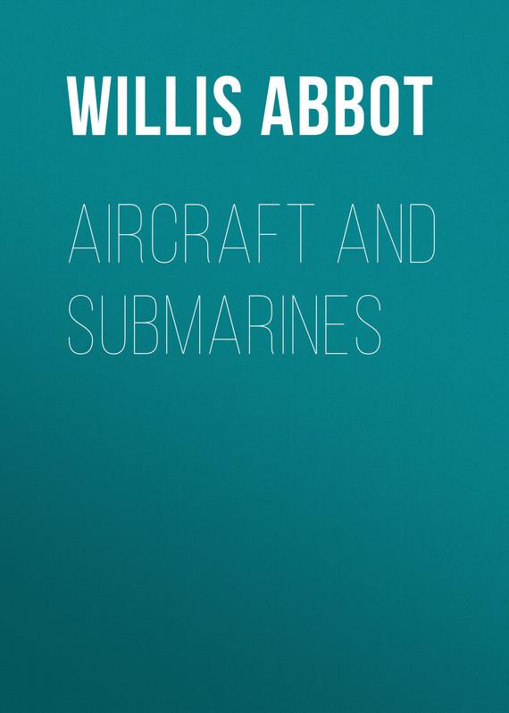 Abbot Willis John. Aircraft and Submarines
