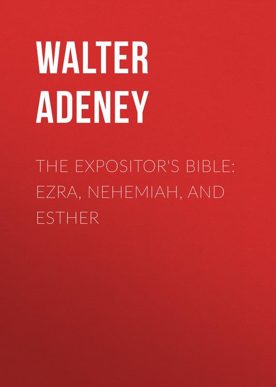 Adeney Walter Frederic The Expositor's Bible: Ezra, Nehemiah, and Esther george ezra newmarket