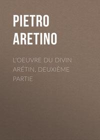 Pietro, Aretino  - L'oeuvre du divin Ar?tin, deuxi?me partie