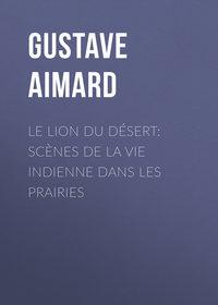 Aimard, Gustave  - Le lion du d?sert: Sc?nes de la vie indienne dans les prairies