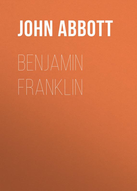 Abbott John Stevens Cabot. Benjamin Franklin
