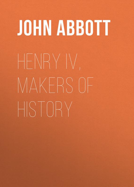 Abbott John Stevens Cabot. Henry IV, Makers of History