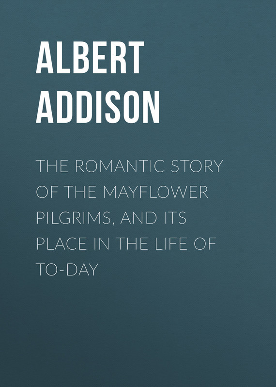 Addison Albert Christopher The Romantic Story of the Mayflower Pilgrims, and Its Place in the Life of To-day