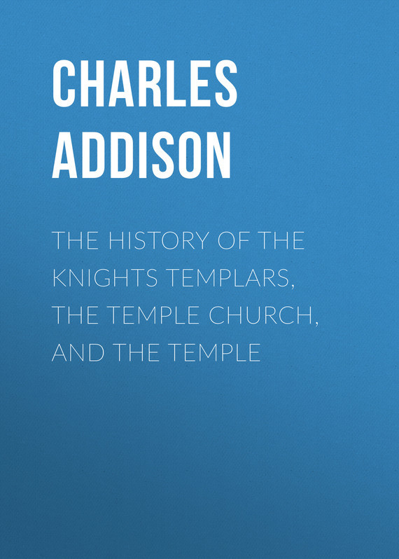 Addison Charles Greenstreet The History of the Knights Templars, the Temple Church, and the Temple