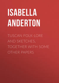 Anderton Isabella M. - Tuscan folk-lore and sketches, together with some other papers