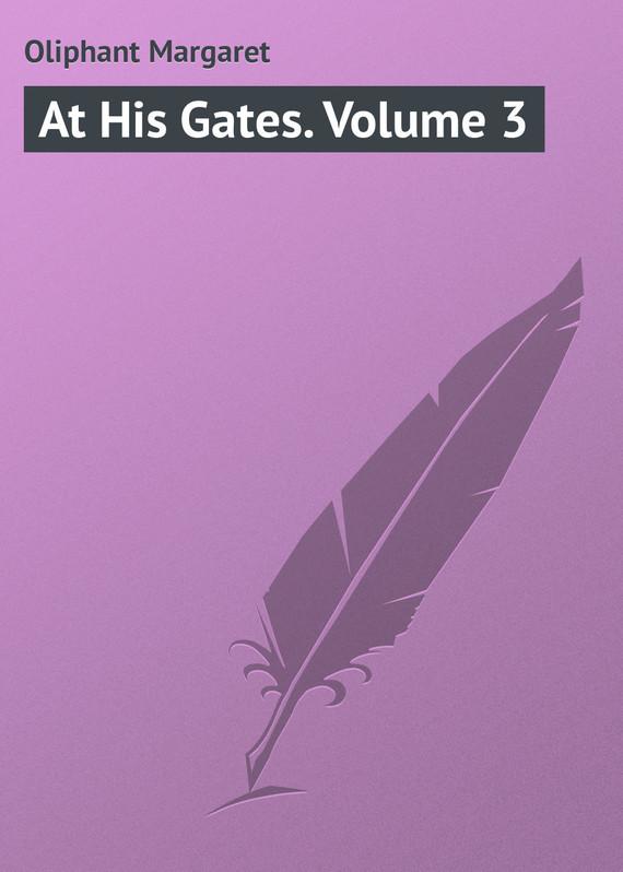 Маргарет Олифант At His Gates. Volume 3 gates