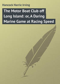 Hancock Harrie Irving - The Motor Boat Club off Long Island: or, A Daring Marine Game at Racing Speed