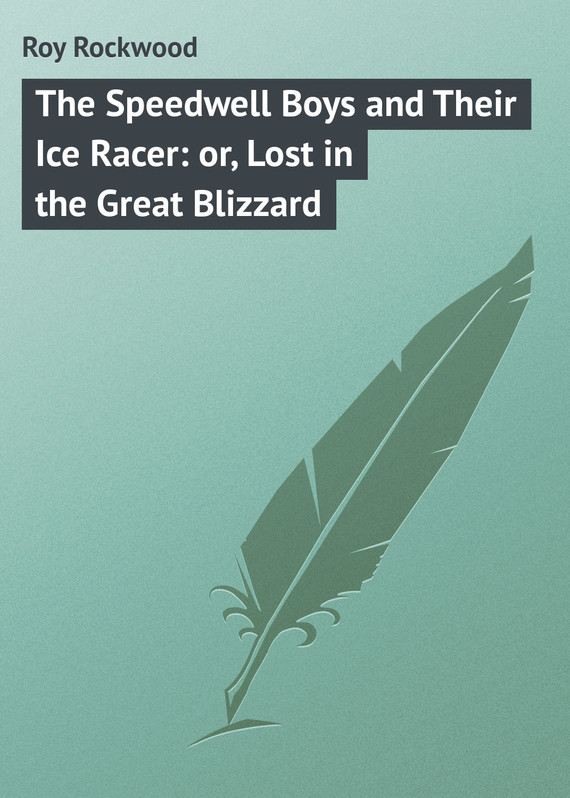 Roy Rockwood The Speedwell Boys and Their Ice Racer: or, Lost in the Great Blizzard roy rockwood the speedwell boys and their ice racer or lost in the great blizzard