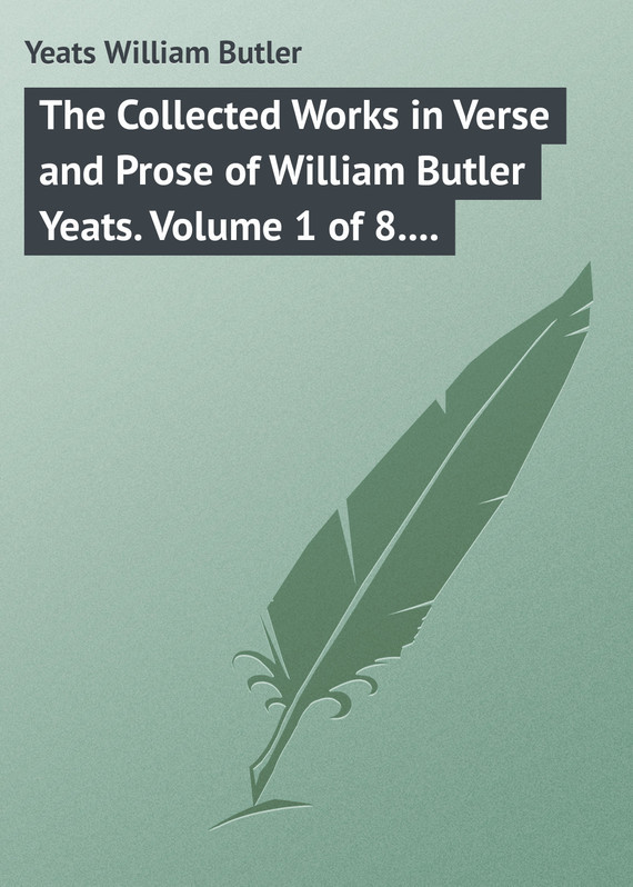 William Butler Yeats The Collected Works in Verse and Prose of William Butler Yeats. Volume 1 of 8. Poems Lyrical and Narrative william butler yeats the collected works in verse and prose of william butler yeats volume 6 of 8 ideas of good and evil