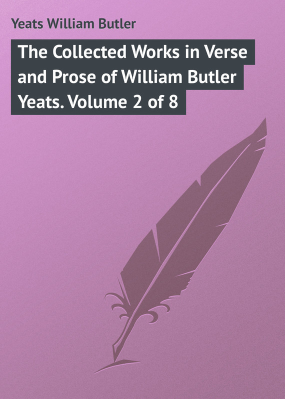 William Butler Yeats The Collected Works in Verse and Prose of William Butler Yeats. Volume 2 of 8 william butler yeats the collected works in verse and prose of william butler yeats volume 6 of 8 ideas of good and evil