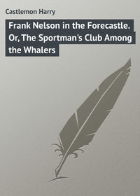 Harry, Castlemon  - Frank Nelson in the Forecastle. Or, The Sportman's Club Among the Whalers