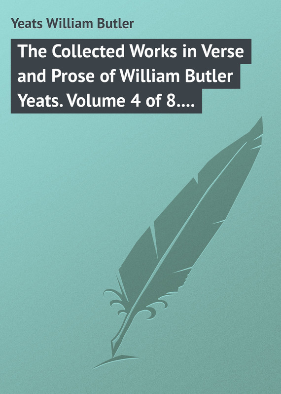 William Butler Yeats The Collected Works in Verse and Prose of William Butler Yeats. Volume 4 of 8. The Hour-glass. Cathleen ni Houlihan. The Golden Helmet. The Irish Dramatic Movement william butler yeats the collected works in verse and prose of william butler yeats volume 6 of 8 ideas of good and evil