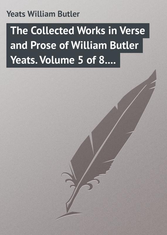 William Butler Yeats The Collected Works in Verse and Prose of William Butler Yeats. Volume 5 of 8. The Celtic Twilight and Stories of Red Hanrahan william butler yeats the collected works in verse and prose of william butler yeats volume 6 of 8 ideas of good and evil