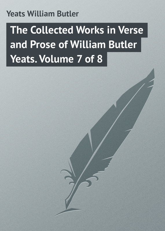 William Butler Yeats The Collected Works in Verse and Prose of William Butler Yeats. Volume 7 of 8