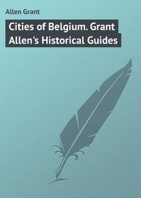 Grant, Allen  - Cities of Belgium. Grant Allen's Historical Guides