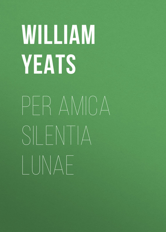 William Butler Yeats Per Amica Silentia Lunae william butler yeats the collected works in verse and prose of william butler yeats volume 6 of 8 ideas of good and evil