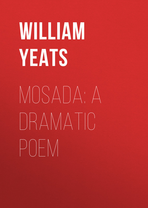 William Butler Yeats Mosada: A dramatic poem william butler yeats the collected works in verse and prose of william butler yeats volume 6 of 8 ideas of good and evil