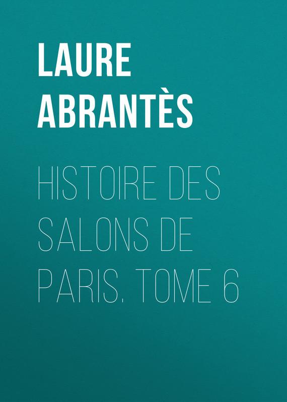 Abrantès Laure Junot duchesse d' Histoire des salons de Paris. Tome 6