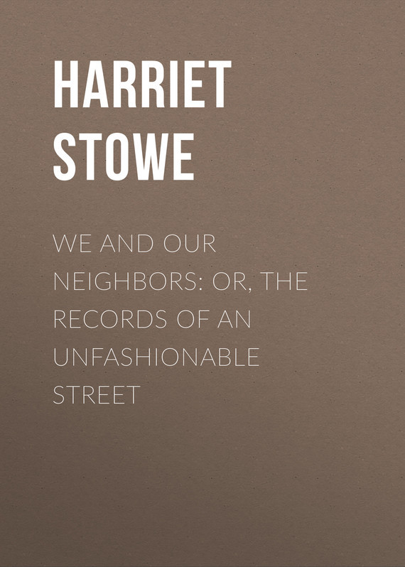Гарриет Бичер-Стоу We and Our Neighbors: or, The Records of an Unfashionable Street