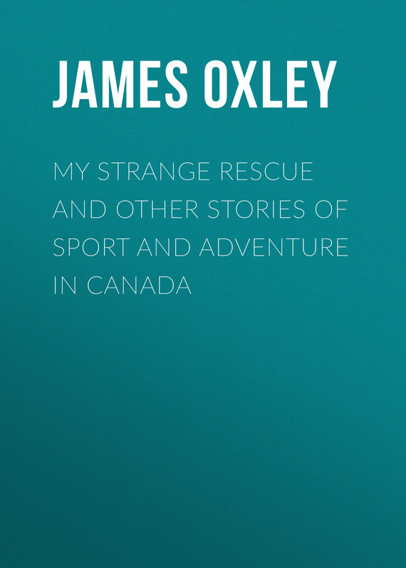 Oxley James Macdonald My Strange Rescue and other stories of Sport and Adventure in Canada oxley james macdonald ti ti pu a boy of red river