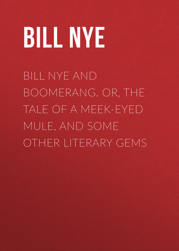 Nye Bill Bill Nye and Boomerang. Or, The Tale of a Meek-Eyed Mule, and Some Other Literary Gems