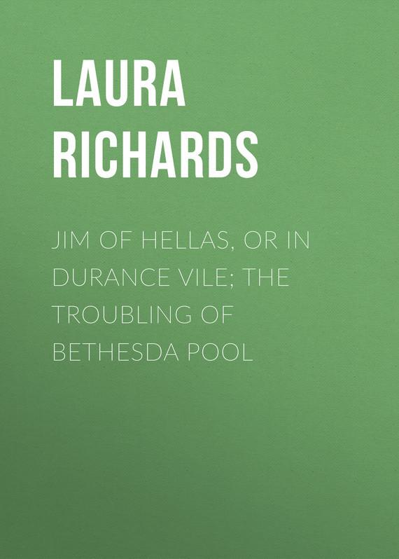 Laura Richards Jim of Hellas, or In Durance Vile; The Troubling of Bethesda Pool kokoris jim the big man of jim beam