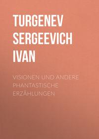 Иван Тургенев - Visionen und andere phantastische Erz?hlungen