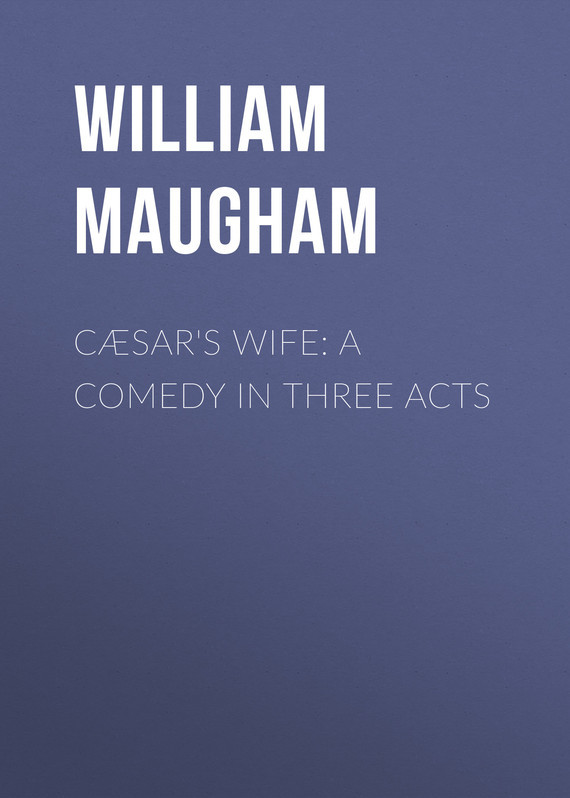 Maugham William Somerset Cæsar's Wife: A Comedy in Three Acts w somerset maugham theatre