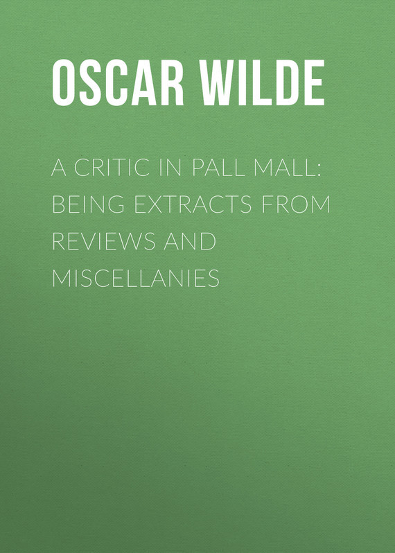 Оскар Уайльд A Critic in Pall Mall: Being Extracts from Reviews and Miscellanies